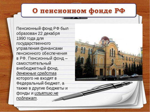 Пенсионный фонд РФ был образован 22 декабря 1990 года для государственного уп...