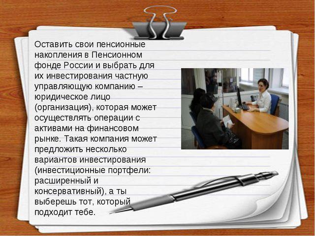 Оставить свои пенсионные накопления в Пенсионном фонде России и выбрать для и...