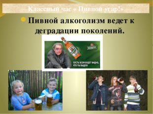 Пивной алкоголизм ведет к деградации поколений. Классный час « Пивной угар!»