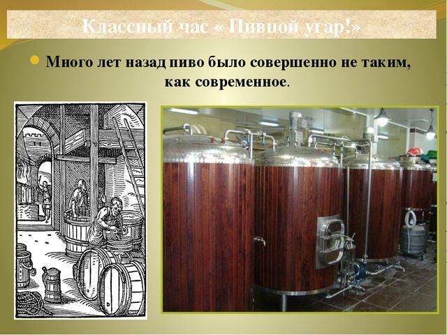 Много лет назад пиво было совершенно не таким, как современное. Классный час...