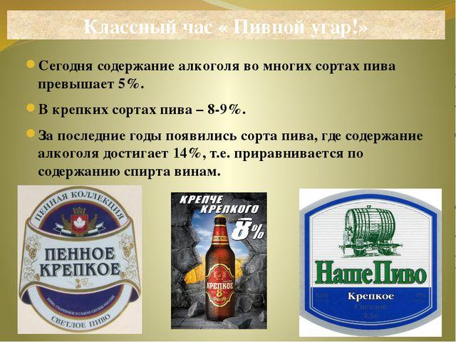 Сегодня содержание алкоголя во многих сортах пива превышает 5%. В крепких сор...