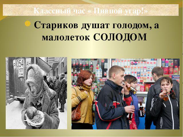 Стариков душат голодом, а малолеток СОЛОДОМ Классный час « Пивной угар!»