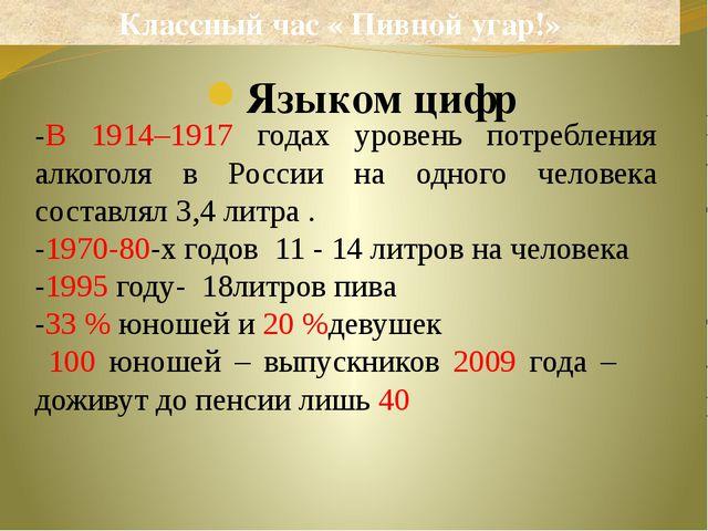 Языком цифр Классный час « Пивной угар!» -В 1914–1917 годах уровень потреблен...