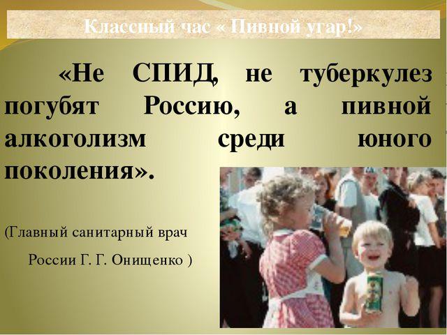 «Не СПИД, не туберкулез погубят Россию, а пивной алкоголизм среди юного поко...