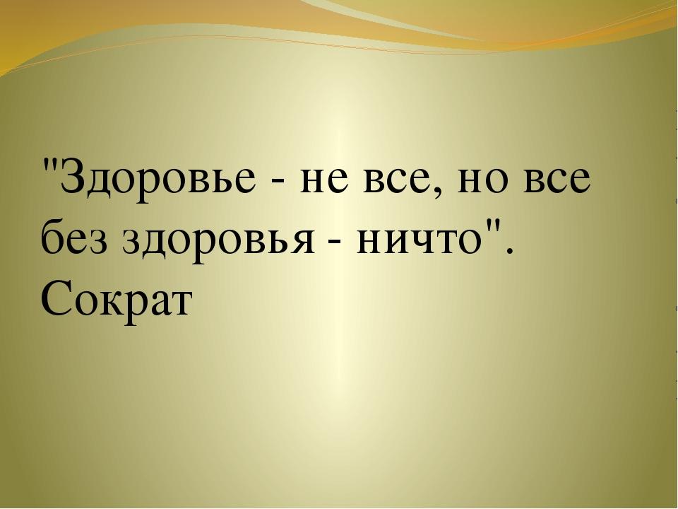 """""""Здоровье - не все, но все без здоровья - ничто"""". Сократ"""