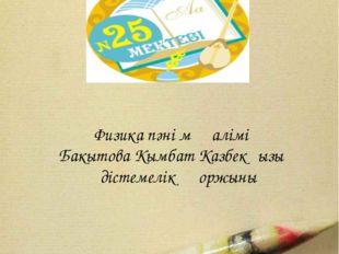 Павлодар 2015 № 25 жалпы орта білім беру мектебі Физика пәні мұғалімі Бакытов