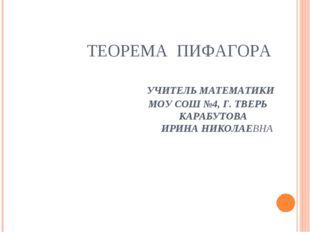 ТЕОРЕМА ПИФАГОРА УЧИТЕЛЬ МАТЕМАТИКИ МОУ СОШ №4, Г. ТВЕРЬ КАРАБУТОВА ИРИНА НИК