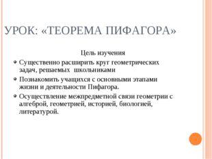 УРОК: «ТЕОРЕМА ПИФАГОРА» Цель изучения Существенно расширить круг геометричес