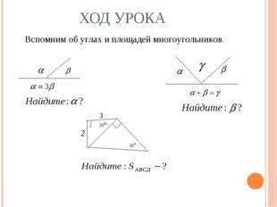 ХОД УРОКА Вспомним об углах и площадей многоугольников.