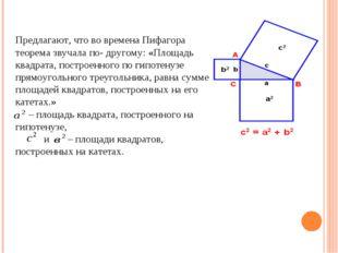 Предлагают, что во времена Пифагора теорема звучала по- другому: «Площадь кв