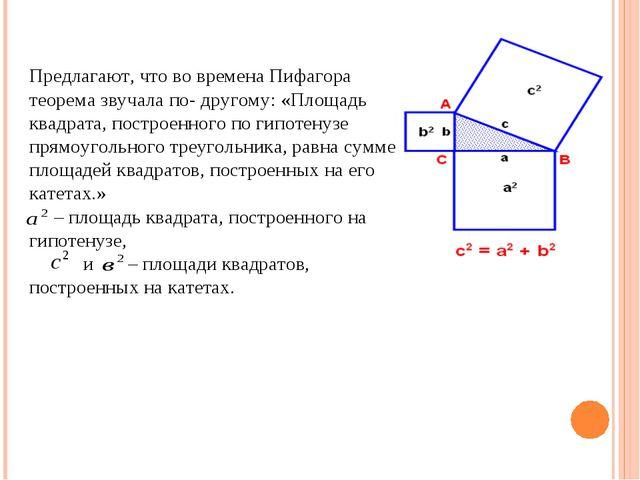 Предлагают, что во времена Пифагора теорема звучала по- другому: «Площадь кв...
