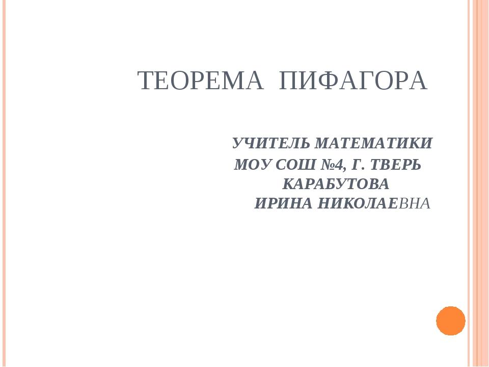 ТЕОРЕМА ПИФАГОРА УЧИТЕЛЬ МАТЕМАТИКИ МОУ СОШ №4, Г. ТВЕРЬ КАРАБУТОВА ИРИНА НИК...