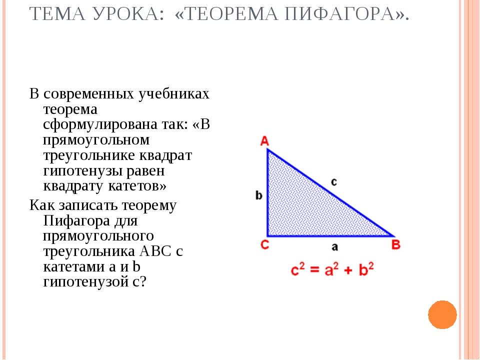 ТЕМА УРОКА: «ТЕОРЕМА ПИФАГОРА». В современных учебниках теорема сформулирован...