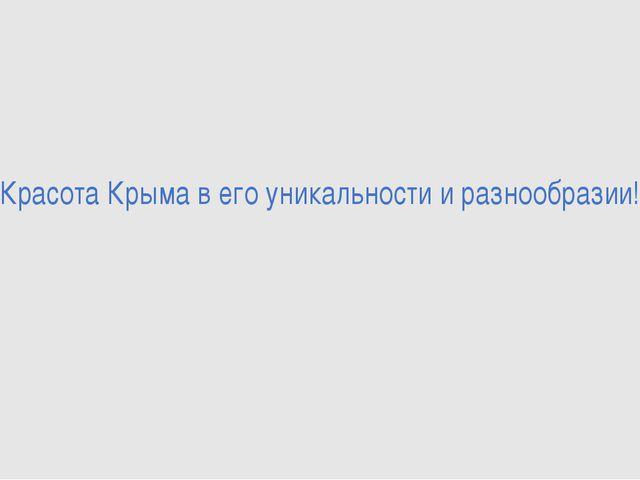 Красота Крыма в его уникальности и разнообразии!