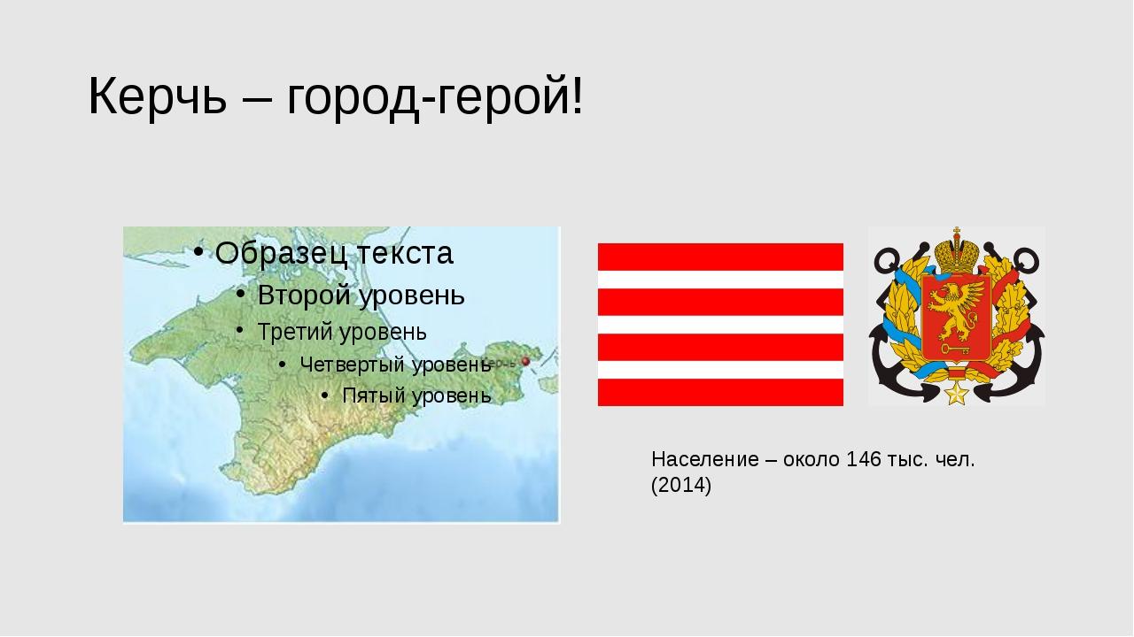 Керчь – город-герой! Население – около 146 тыс. чел. (2014)