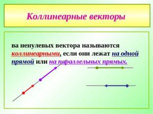 Коллинеарные векторы Два ненулевых вектора называются коллинеарными, если они
