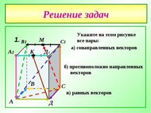 Решение задач № 1. А В С Д А1 В1 С1 Д1 М К Укажите на этом рисунке все пары: