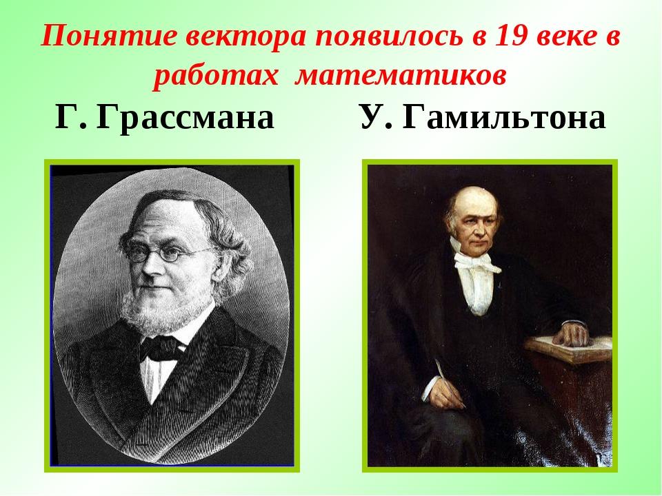 Понятие вектора появилось в 19 веке в работах математиков Г. Грассмана У. Гам...