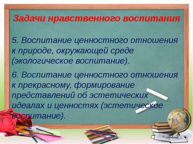 Задачи нравственного воспитания 5. Воспитание ценностного отношения к природе...