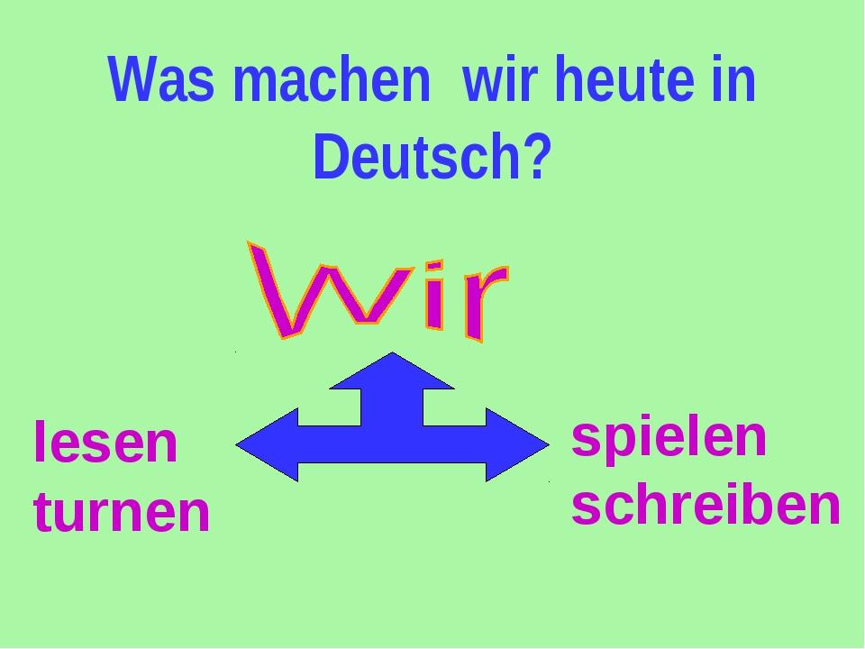 Was machen wir heute in Deutsch? lesen turnen spielen schreiben