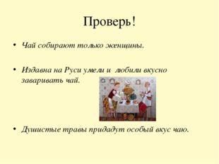 Проверь! Чай собирают только женщины. Издавна на Руси умели и любили вкусно з