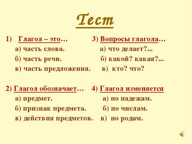 Тест Глагол – это… 3) Вопросы глагола… а) часть слова. а) что делает?... б) ч...
