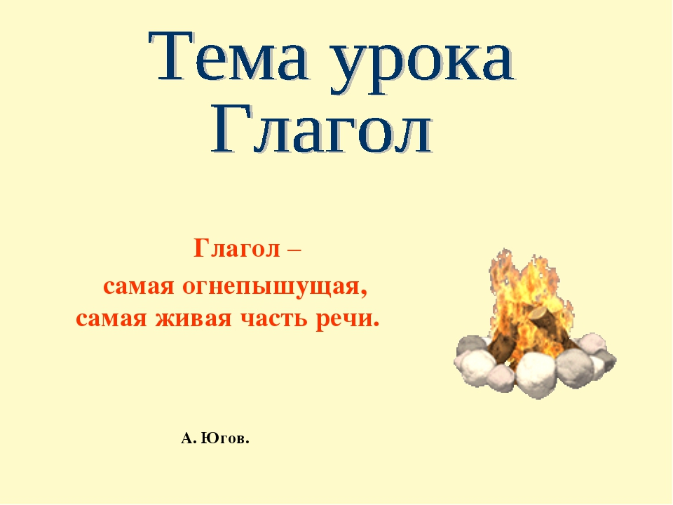 Глагол – самая огнепышущая, самая живая часть речи. А. Югов.