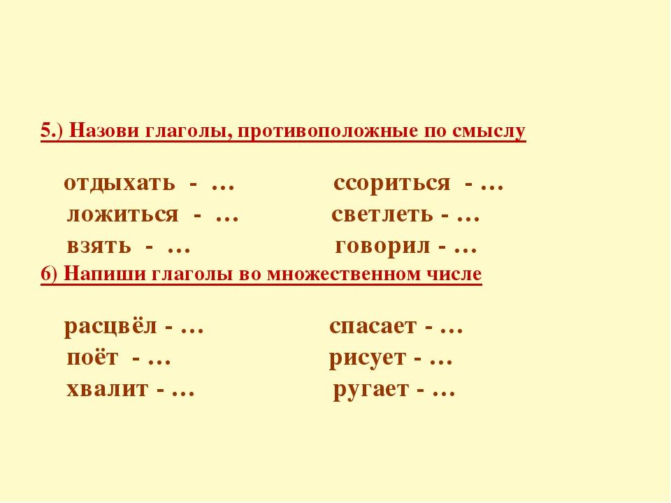 5.) Назови глаголы, противоположные по смыслу отдыхать - … ссориться - … ложи...