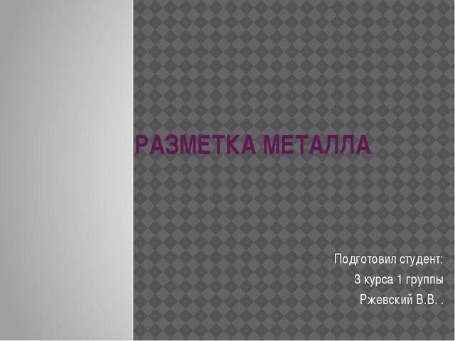РАЗМЕТКА МЕТАЛЛА Подготовил студент: 3 курса 1 группы Ржевский В.В. .