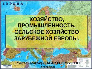 ХОЗЯЙСТВО, ПРОМЫШЛЕННОСТЬ, СЕЛЬСКОЕ ХОЗЯЙСТВО ЗАРУБЕЖНОЙ ЕВРОПЫ. Учитель геог
