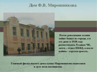 Дом Ф.В. Мирошникова После революции хозяин тайно бежал из города, а в его до