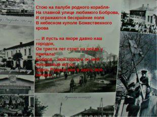 Стою на палубе родного корабля- На главной улице любимого Боброва, И отражаю