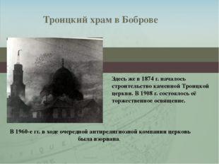 Здесь же в 1874 г. началось строительство каменной Троицкой церкви. В 1908 г.