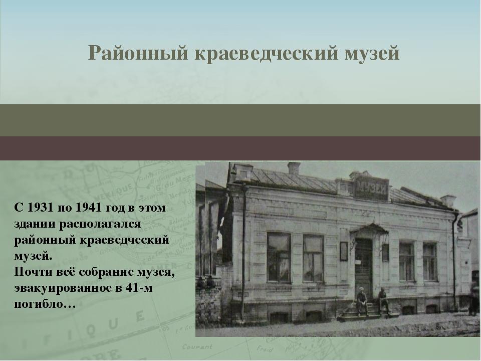 Районный краеведческий музей С 1931 по 1941 год в этом здании располагался ра...