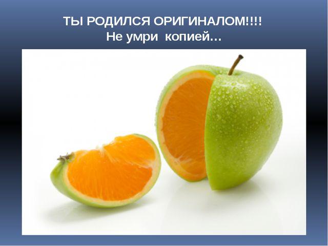 ТЫ РОДИЛСЯ ОРИГИНАЛОМ!!!! Не умри копией…