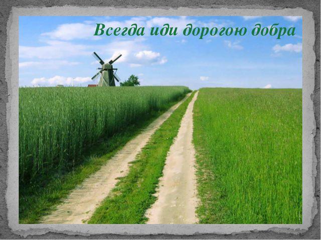 Всегда иди дорогою добра