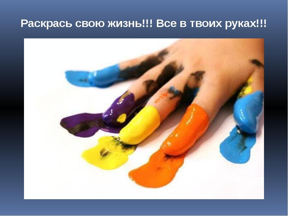 Раскрась свою жизнь!!! Все в твоих руках!!!