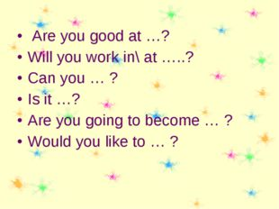 Are you good at …? Will you work in\ at …..? Can you … ? Is it …? Are you go