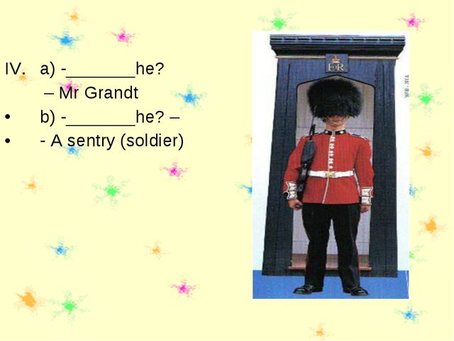 a) -_______he? – Mr Grandt b) -_______he? – - A sentry (soldier)