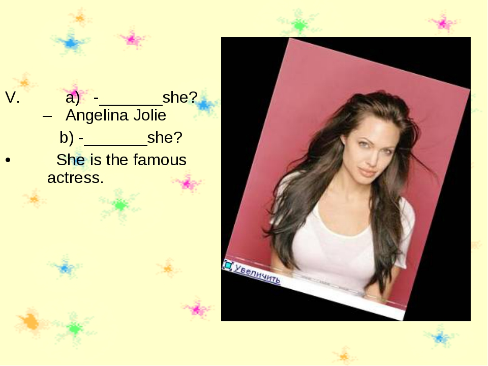 a) -_______she? – Angelina Jolie b) -_______she? She is the famous actress.