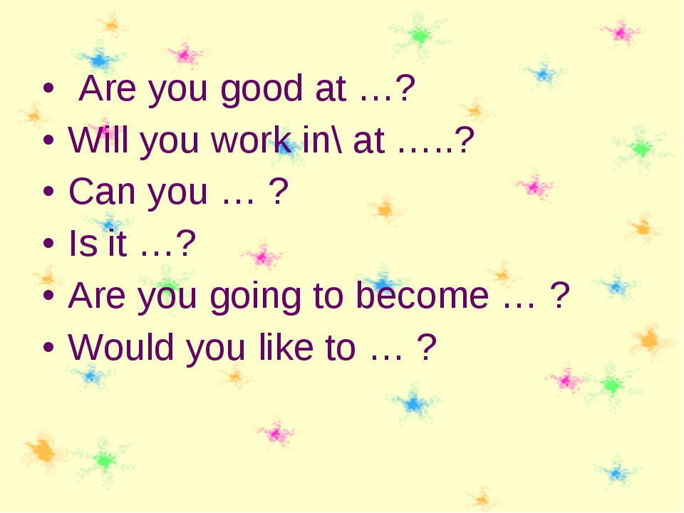 Are you good at …? Will you work in\ at …..? Can you … ? Is it …? Are you go...