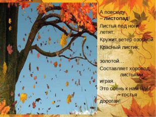 А повсюду –листопад! Листья под ноги летят. Кружит ветер озорной Красный л