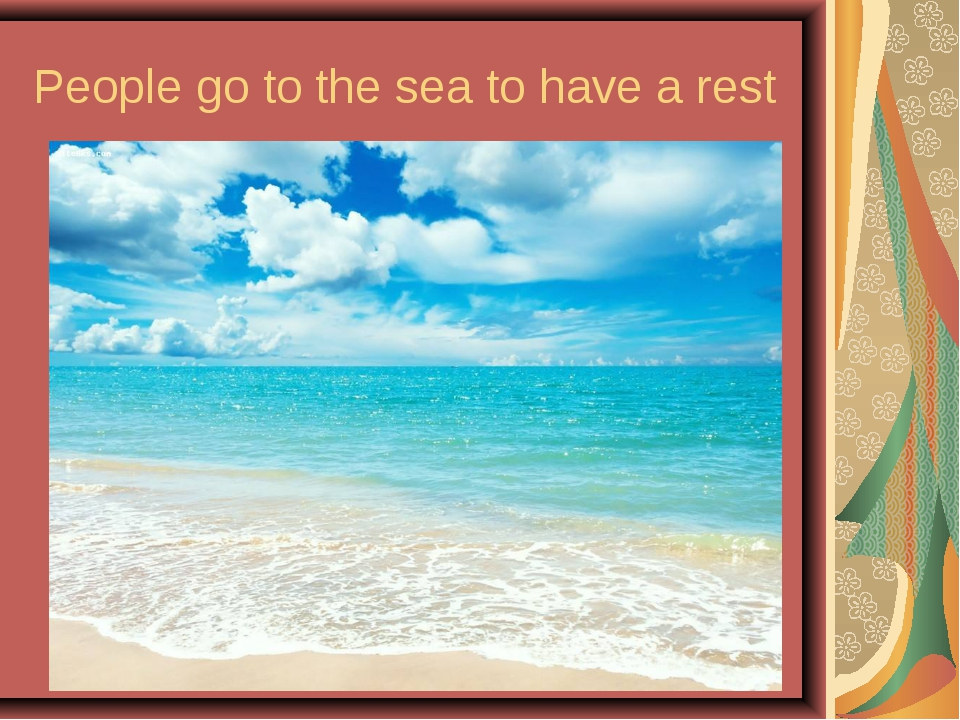 People go to the sea to have a rest