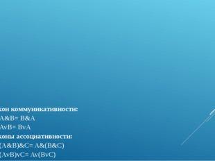 Закон коммуникативности: A&B= B&A AvB= BvA Законы ассоциативности: (A&B)&С= A