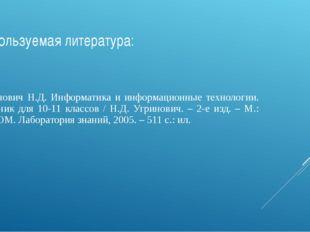 Используемая литература: Угринович Н.Д. Информатика и информационные технолог