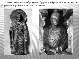 Новым явилось изображение Будды в образе человека, что не встречалось раньше