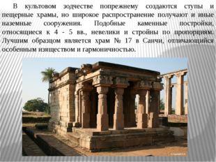В культовом зодчестве попрежнему создаются ступы и пещерные храмы, но широко