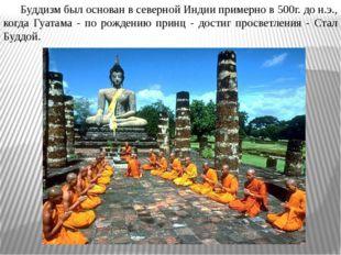 Буддизм был основан в северной Индии примерно в 500г. до н.э., когда Гуатама