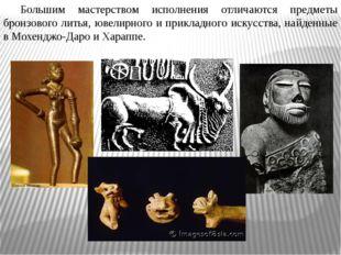 Большим мастерством исполнения отличаются предметы бронзового литья, ювелирн