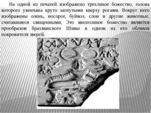 На одной из печатей изображено трехликое божество, голова которого увенчана